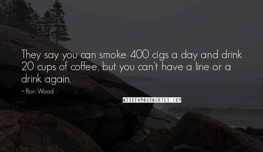 Ron Wood quotes: They say you can smoke 400 cigs a day and drink 20 cups of coffee, but you can't have a line or a drink again.