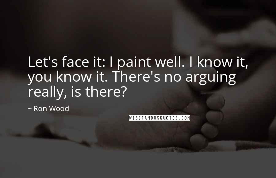 Ron Wood quotes: Let's face it: I paint well. I know it, you know it. There's no arguing really, is there?