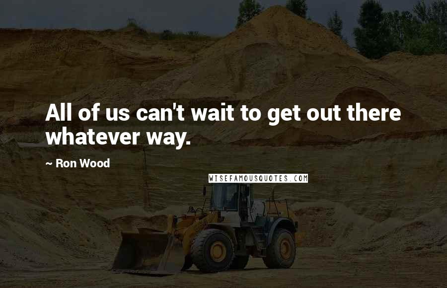 Ron Wood quotes: All of us can't wait to get out there whatever way.