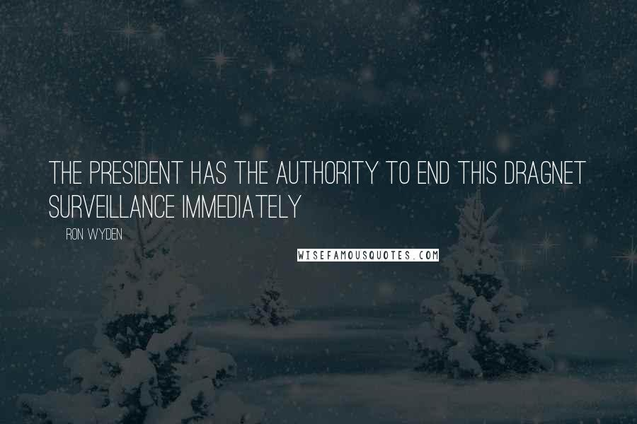 Ron Wyden quotes: The president has the authority to end this dragnet surveillance immediately