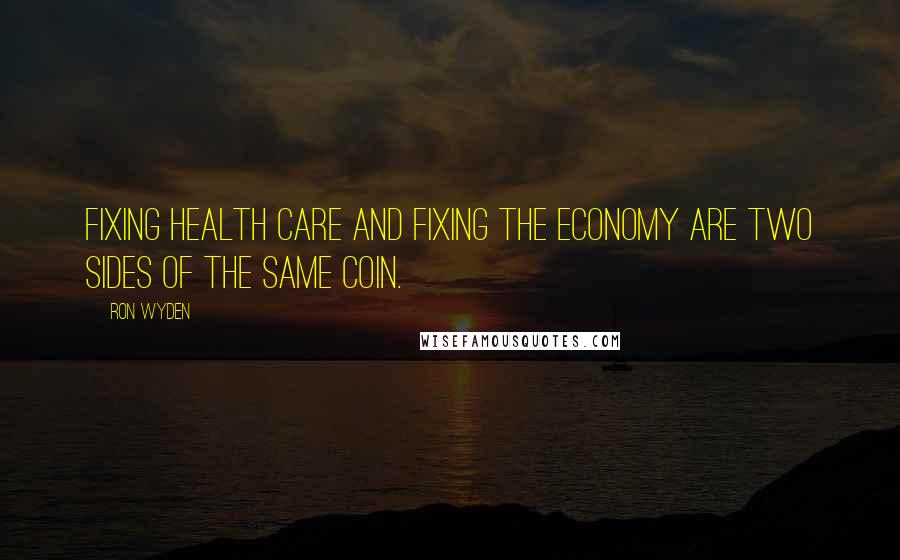 Ron Wyden quotes: Fixing health care and fixing the economy are two sides of the same coin.