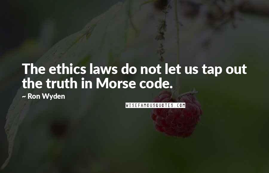 Ron Wyden quotes: The ethics laws do not let us tap out the truth in Morse code.