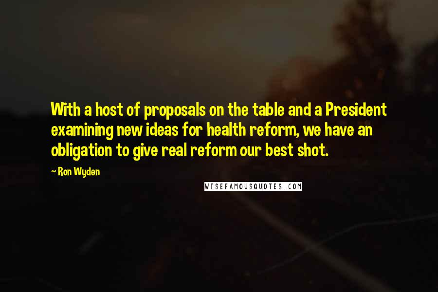 Ron Wyden quotes: With a host of proposals on the table and a President examining new ideas for health reform, we have an obligation to give real reform our best shot.