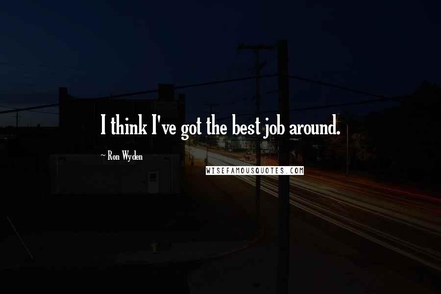 Ron Wyden quotes: I think I've got the best job around.