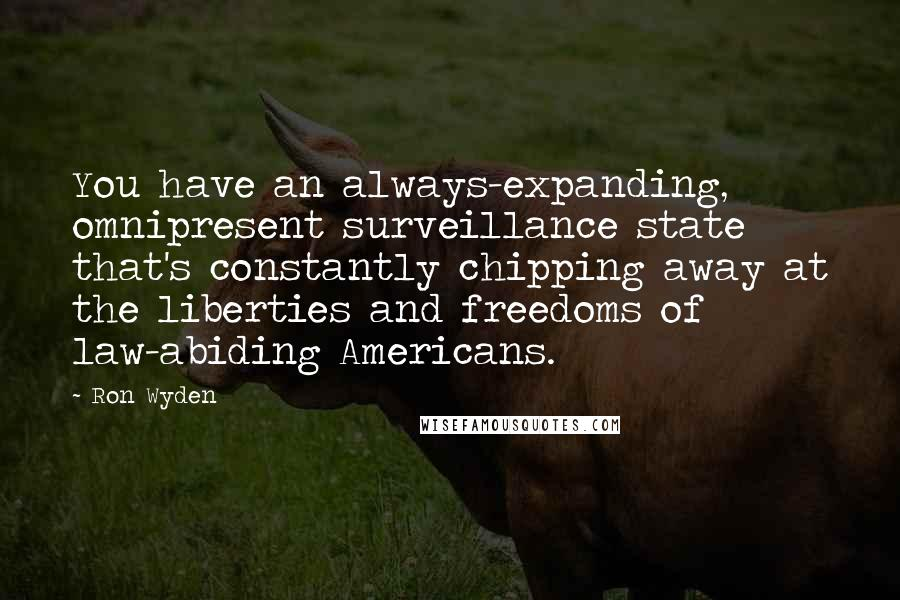 Ron Wyden quotes: You have an always-expanding, omnipresent surveillance state that's constantly chipping away at the liberties and freedoms of law-abiding Americans.