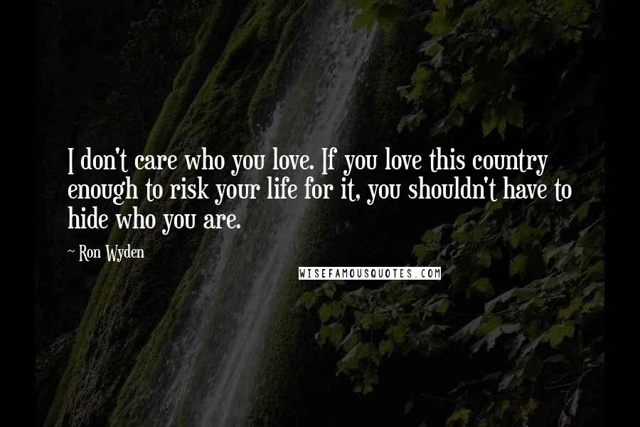 Ron Wyden quotes: I don't care who you love. If you love this country enough to risk your life for it, you shouldn't have to hide who you are.