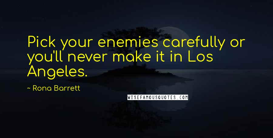 Rona Barrett quotes: Pick your enemies carefully or you'll never make it in Los Angeles.