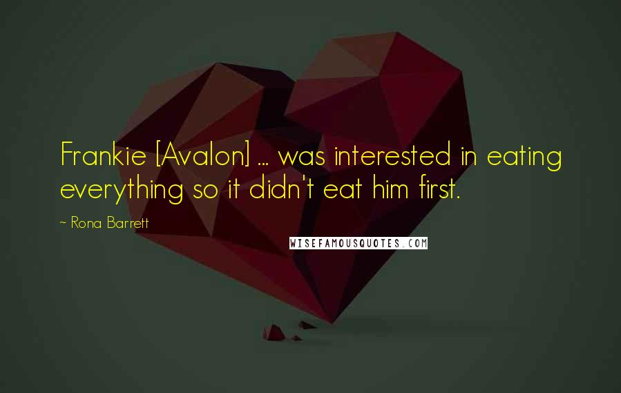 Rona Barrett quotes: Frankie [Avalon] ... was interested in eating everything so it didn't eat him first.
