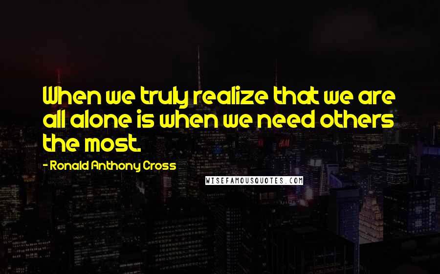 Ronald Anthony Cross quotes: When we truly realize that we are all alone is when we need others the most.