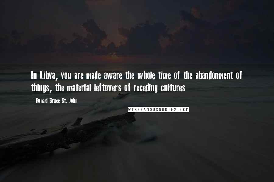 Ronald Bruce St. John quotes: In Libya, you are made aware the whole time of the abandonment of things, the material leftovers of receding cultures