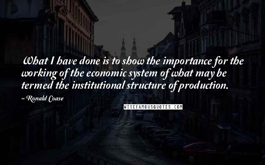 Ronald Coase quotes: What I have done is to show the importance for the working of the economic system of what may be termed the institutional structure of production.