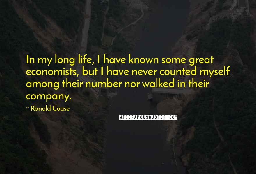 Ronald Coase quotes: In my long life, I have known some great economists, but I have never counted myself among their number nor walked in their company.
