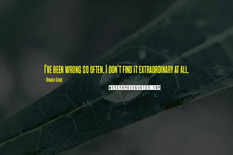 Ronald Coase quotes: I've been wrong so often, I don't find it extraordinary at all.