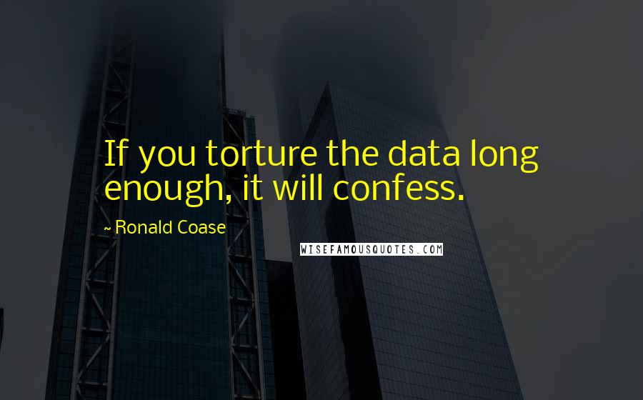Ronald Coase quotes: If you torture the data long enough, it will confess.