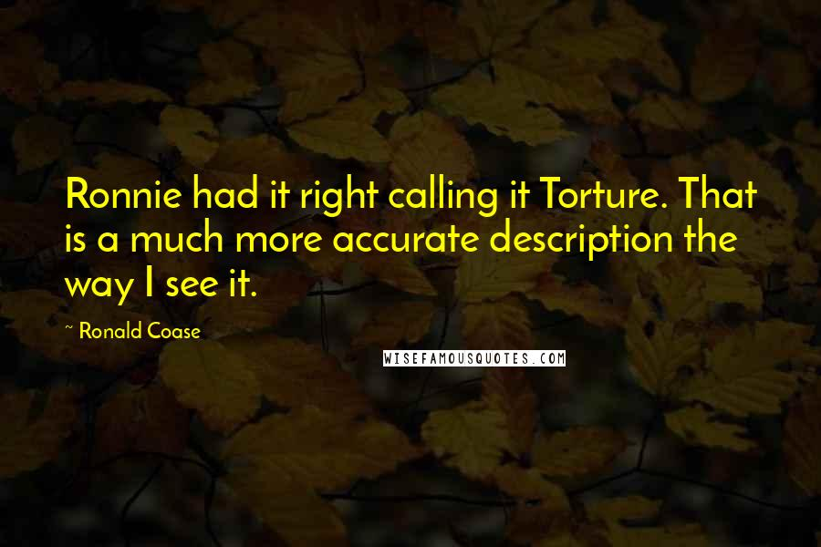 Ronald Coase quotes: Ronnie had it right calling it Torture. That is a much more accurate description the way I see it.