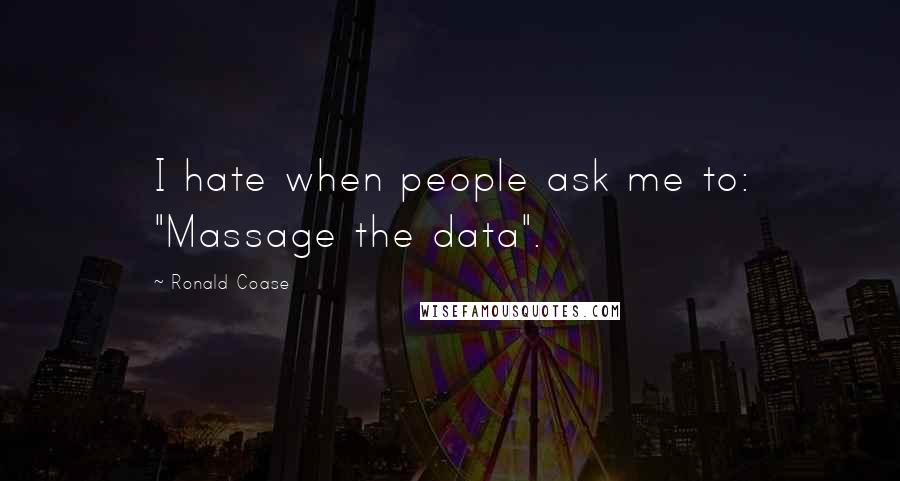 """Ronald Coase quotes: I hate when people ask me to: """"Massage the data""""."""