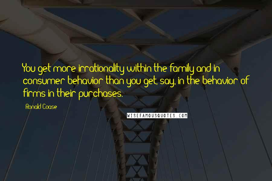Ronald Coase quotes: You get more irrationality within the family and in consumer behavior than you get, say, in the behavior of firms in their purchases.