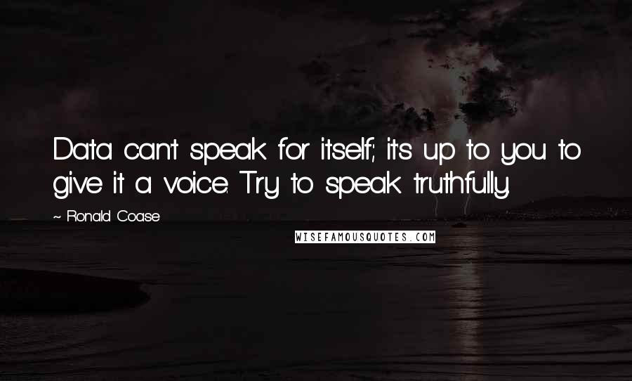 Ronald Coase quotes: Data can't speak for itself; it's up to you to give it a voice. Try to speak truthfully.