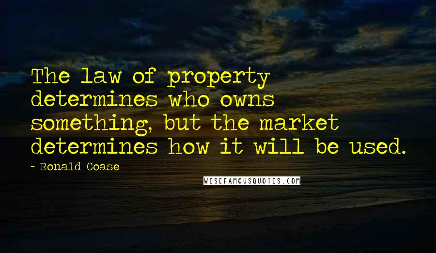Ronald Coase quotes: The law of property determines who owns something, but the market determines how it will be used.