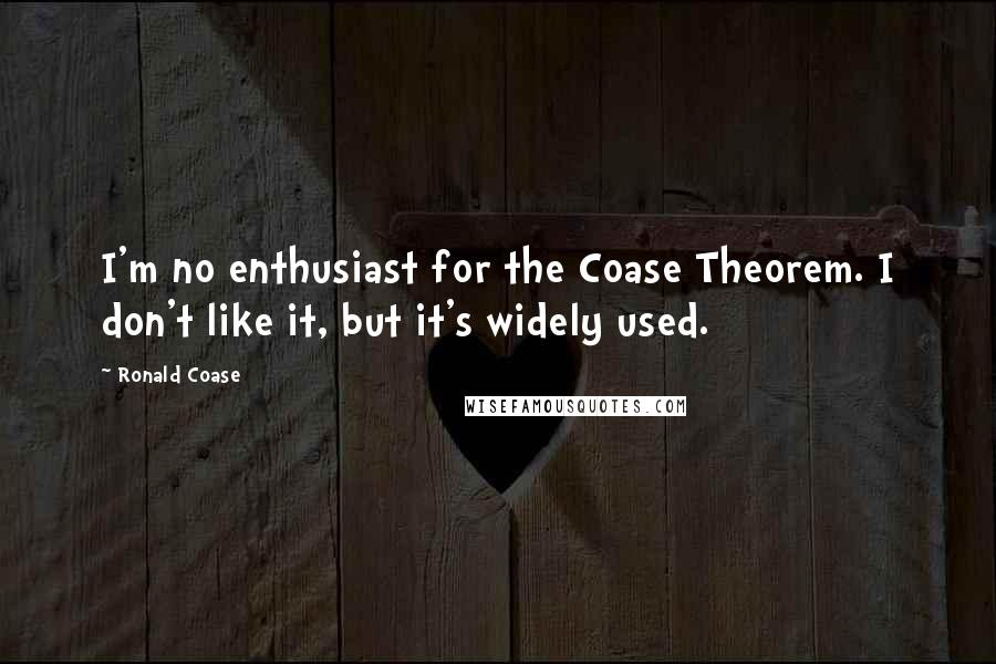 Ronald Coase quotes: I'm no enthusiast for the Coase Theorem. I don't like it, but it's widely used.