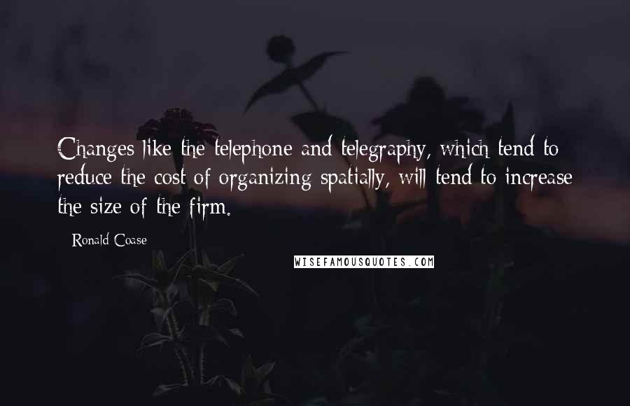 Ronald Coase quotes: Changes like the telephone and telegraphy, which tend to reduce the cost of organizing spatially, will tend to increase the size of the firm.