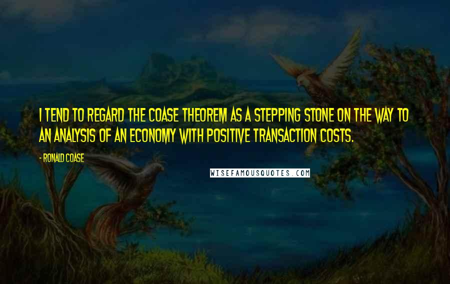 Ronald Coase quotes: I tend to regard the Coase theorem as a stepping stone on the way to an analysis of an economy with positive transaction costs.