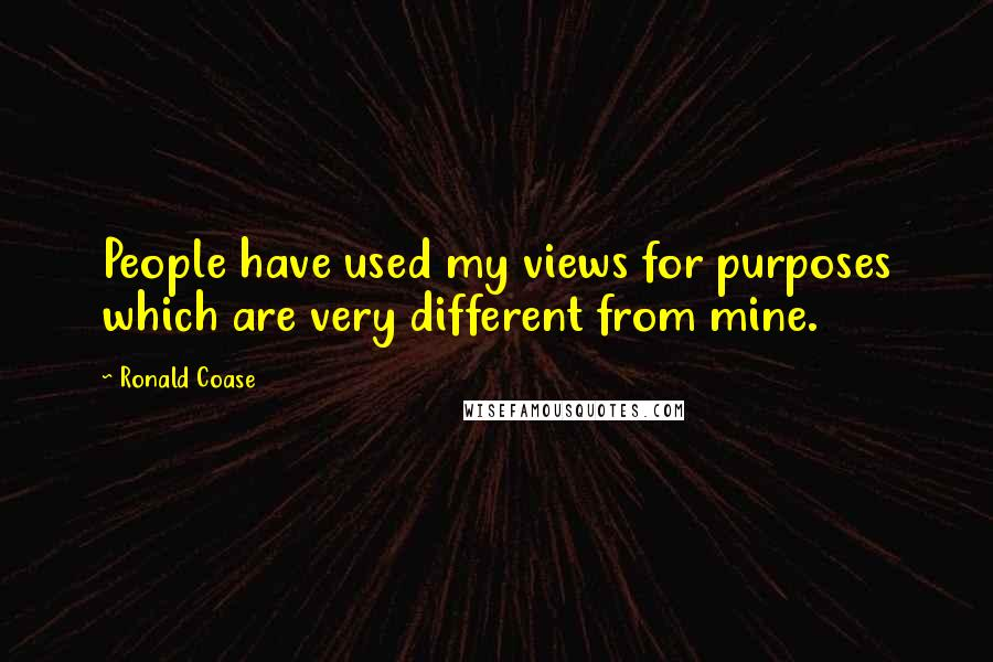 Ronald Coase quotes: People have used my views for purposes which are very different from mine.