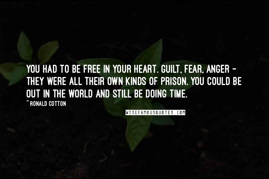 Ronald Cotton quotes: You had to be free in your heart. Guilt, fear, anger - they were all their own kinds of prison. You could be out in the world and still be
