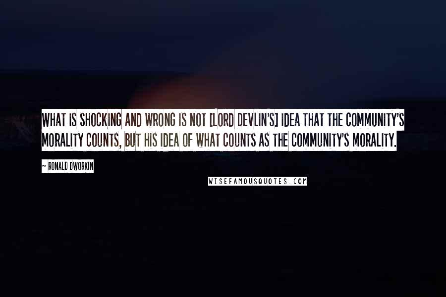 Ronald Dworkin quotes: What is shocking and wrong is not [Lord Devlin's] idea that the community's morality counts, but his idea of what counts as the community's morality.