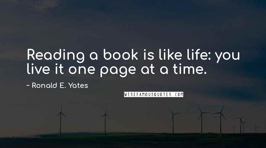 Ronald E. Yates quotes: Reading a book is like life: you live it one page at a time.