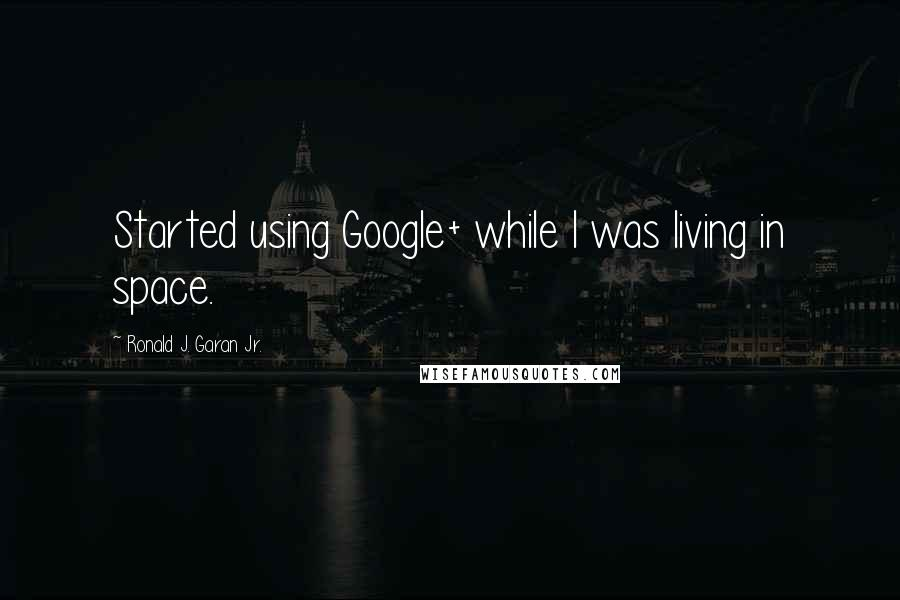 Ronald J. Garan Jr. quotes: Started using Google+ while I was living in space.