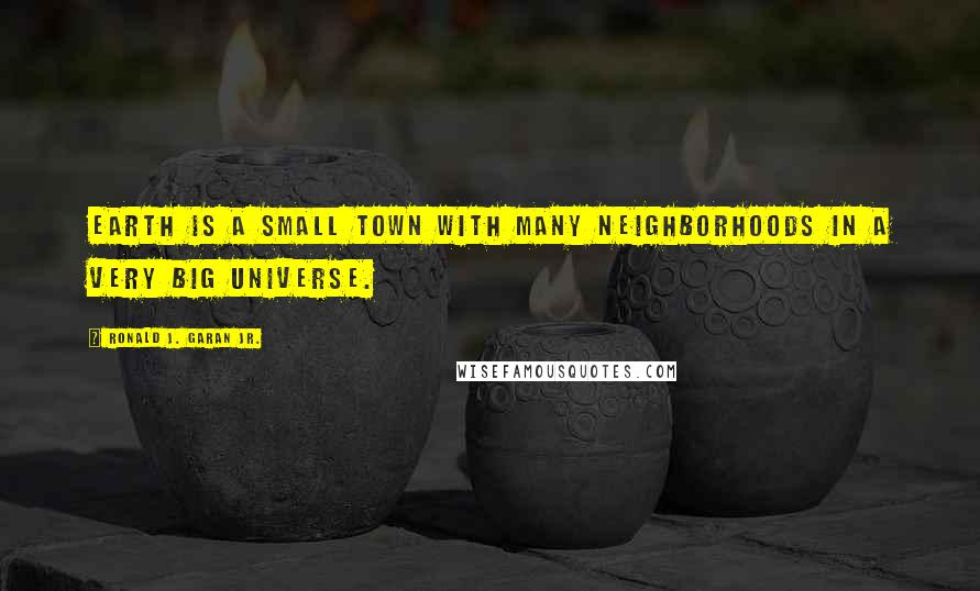 Ronald J. Garan Jr. quotes: Earth is a small town with many neighborhoods in a very big universe.