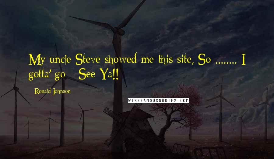Ronald Johnson quotes: My uncle Steve showed me this site, So ........ I gotta' go - See Ya!!