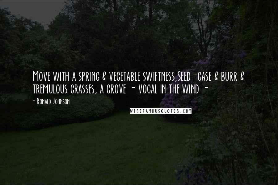 Ronald Johnson quotes: Move with a spring & vegetable swiftness,Seed-case & burr & tremulous grasses, a grove - vocal in the wind -