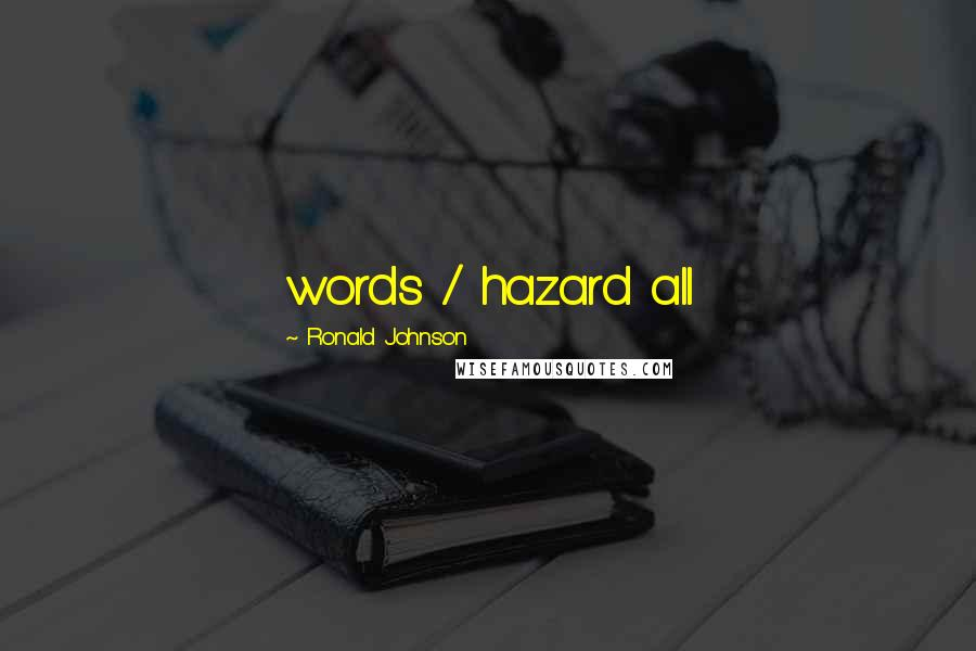 Ronald Johnson quotes: words / hazard all