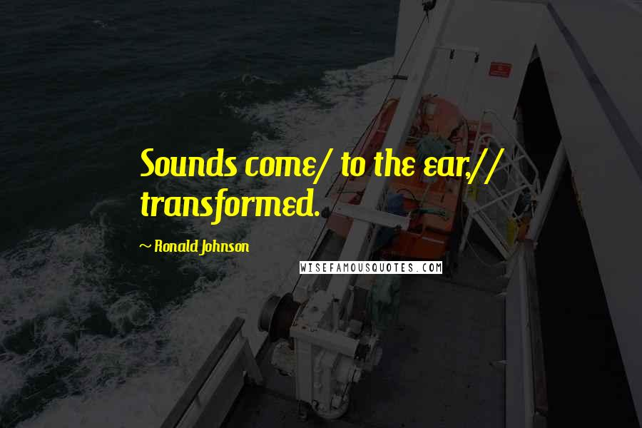 Ronald Johnson quotes: Sounds come/ to the ear,// transformed.