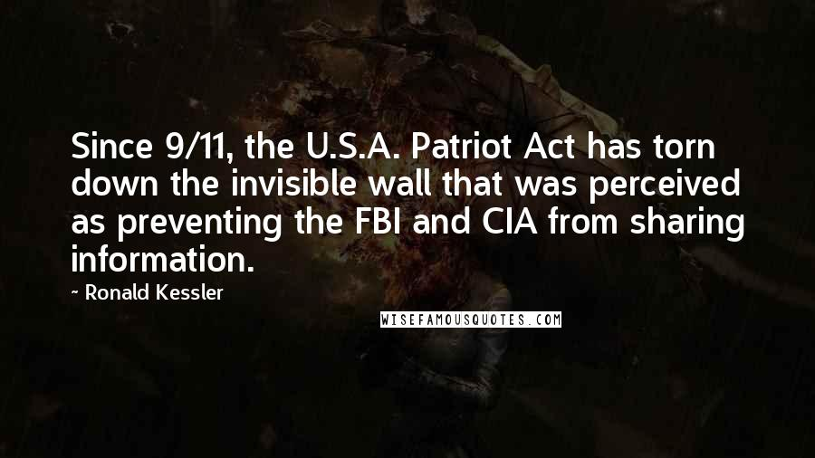 Ronald Kessler quotes: Since 9/11, the U.S.A. Patriot Act has torn down the invisible wall that was perceived as preventing the FBI and CIA from sharing information.