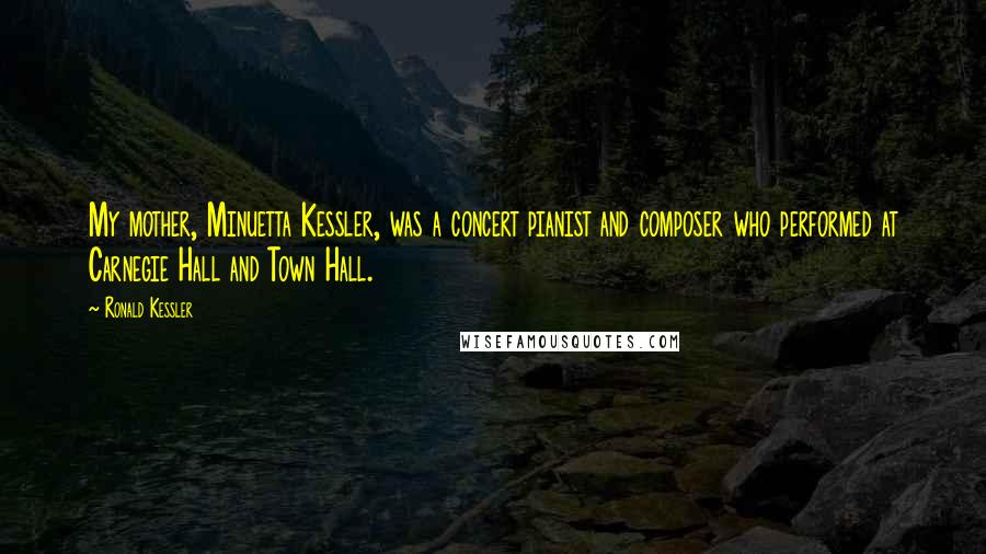 Ronald Kessler quotes: My mother, Minuetta Kessler, was a concert pianist and composer who performed at Carnegie Hall and Town Hall.