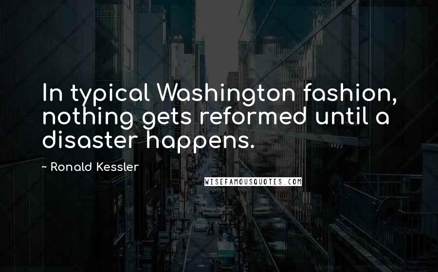 Ronald Kessler quotes: In typical Washington fashion, nothing gets reformed until a disaster happens.