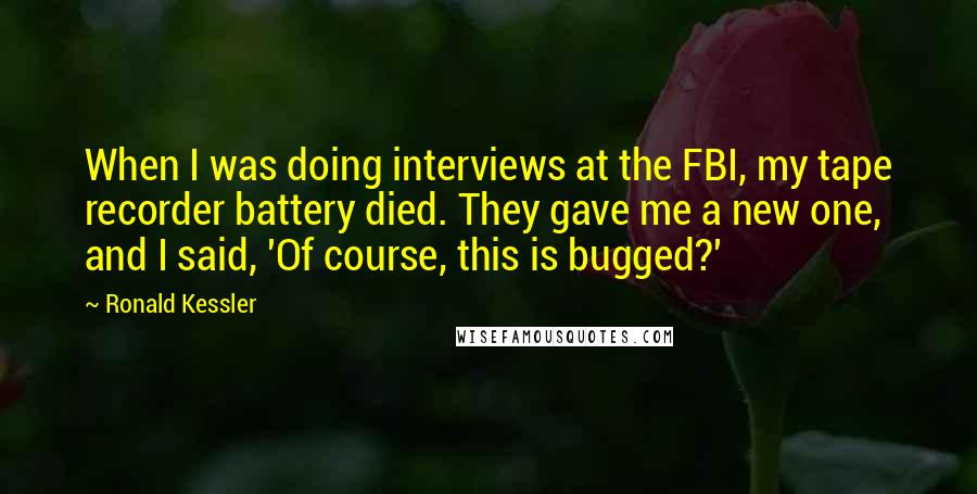 Ronald Kessler quotes: When I was doing interviews at the FBI, my tape recorder battery died. They gave me a new one, and I said, 'Of course, this is bugged?'