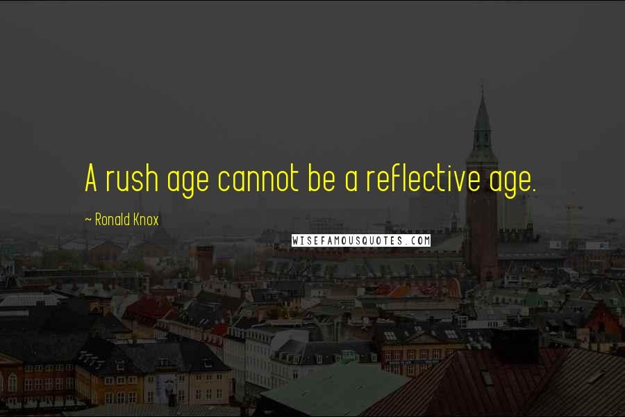 Ronald Knox quotes: A rush age cannot be a reflective age.