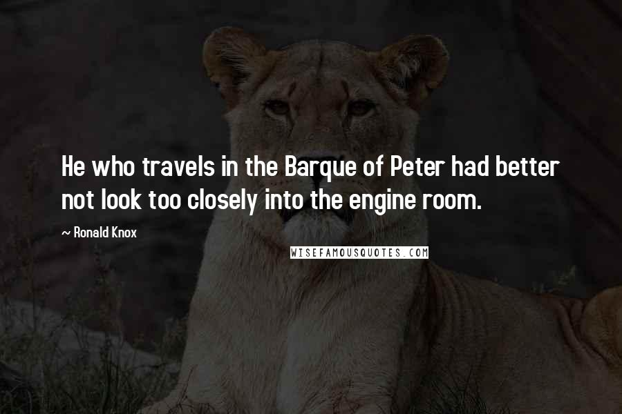 Ronald Knox quotes: He who travels in the Barque of Peter had better not look too closely into the engine room.