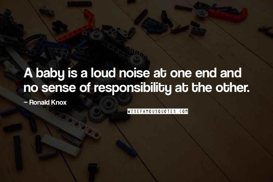 Ronald Knox quotes: A baby is a loud noise at one end and no sense of responsibility at the other.
