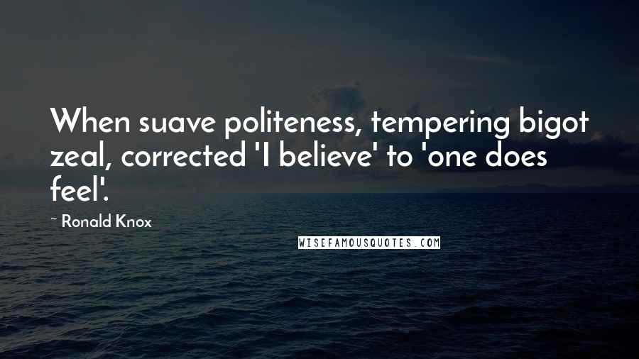 Ronald Knox quotes: When suave politeness, tempering bigot zeal, corrected 'I believe' to 'one does feel'.