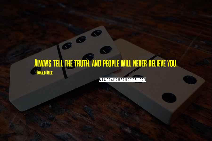 Ronald Knox quotes: Always tell the truth, and people will never believe you.