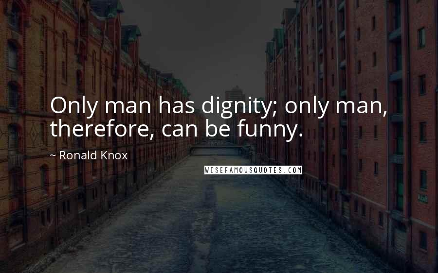 Ronald Knox quotes: Only man has dignity; only man, therefore, can be funny.