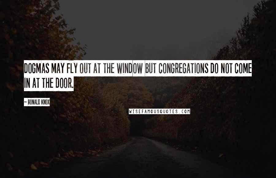 Ronald Knox quotes: Dogmas may fly out at the window but congregations do not come in at the door.