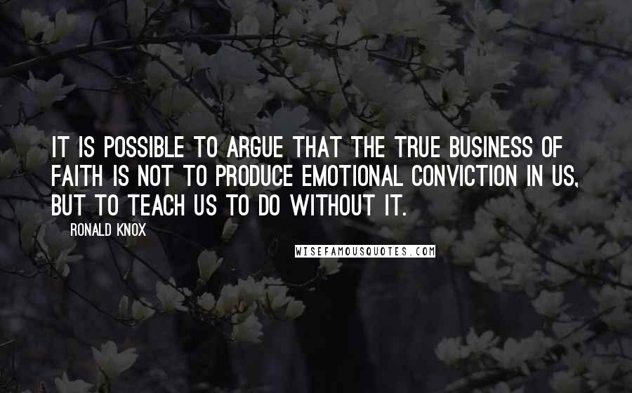Ronald Knox quotes: It is possible to argue that the true business of faith is not to produce emotional conviction in us, but to teach us to do without it.