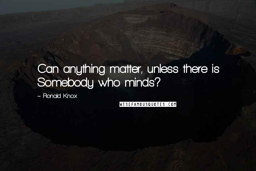 Ronald Knox quotes: Can anything matter, unless there is Somebody who minds?