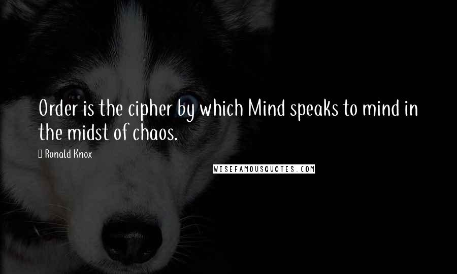 Ronald Knox quotes: Order is the cipher by which Mind speaks to mind in the midst of chaos.